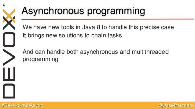 @JosePaumard#Devoxx #J8Async Asynchronous programming We have new tools in Java 8 to handle this precise case It brings ne...