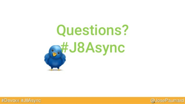 @JosePaumard#Devoxx #J8Async Questions? #J8Async
