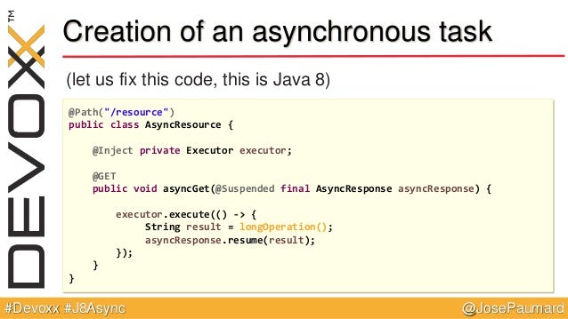 """@JosePaumard#Devoxx #J8Async Creation of an asynchronous task (let us fix this code, this is Java 8) @Path(""""/resource"""") pu..."""