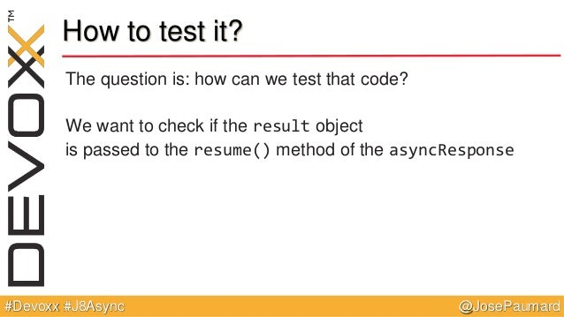 @JosePaumard#Devoxx #J8Async How to test it? The question is: how can we test that code? We want to check if the result ob...