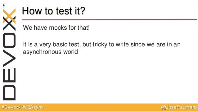 @JosePaumard#Devoxx #J8Async How to test it? We have mocks for that! It is a very basic test, but tricky to write since we...