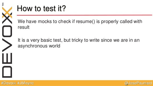 @JosePaumard#Devoxx #J8Async How to test it? We have mocks to check if resume() is properly called with result It is a ver...