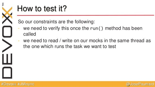 @JosePaumard#Devoxx #J8Async How to test it? So our constraints are the following: - we need to verify this once the run()...