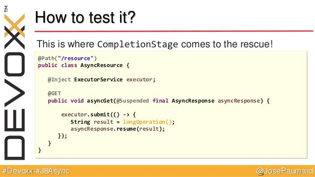 """@JosePaumard#Devoxx #J8Async How to test it? This is where CompletionStage comes to the rescue! @Path(""""/resource"""") public ..."""