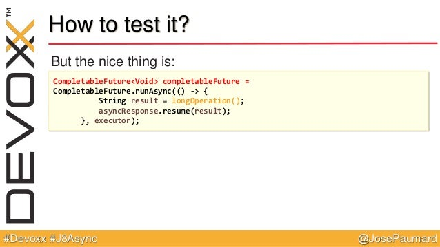 @JosePaumard#Devoxx #J8Async How to test it? But the nice thing is: CompletableFuture<Void> completableFuture = Completabl...