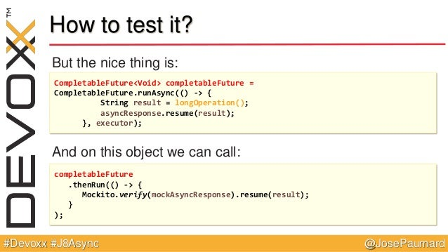 @JosePaumard#Devoxx #J8Async How to test it? But the nice thing is: And on this object we can call: CompletableFuture<Void...