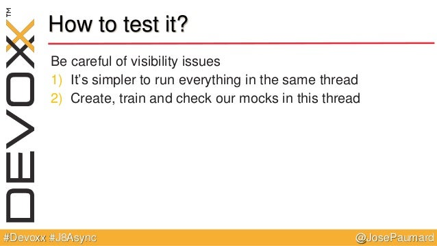 @JosePaumard#Devoxx #J8Async How to test it? Be careful of visibility issues 1) It's simpler to run everything in the same...