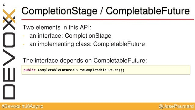 @JosePaumard#Devoxx #J8Async CompletionStage / CompletableFuture Two elements in this API: - an interface: CompletionStage...