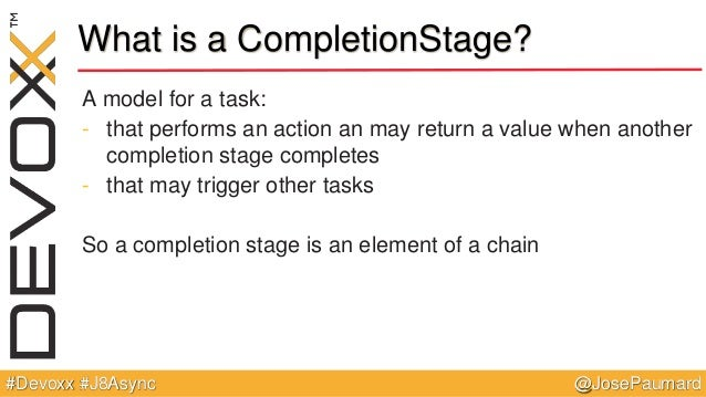 @JosePaumard#Devoxx #J8Async What is a CompletionStage? A model for a task: - that performs an action an may return a valu...