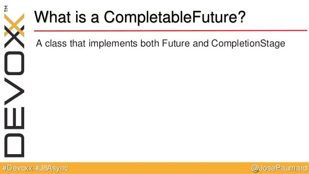 @JosePaumard#Devoxx #J8Async What is a CompletableFuture? A class that implements both Future and CompletionStage