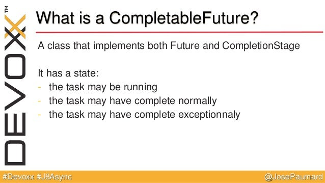 @JosePaumard#Devoxx #J8Async What is a CompletableFuture? A class that implements both Future and CompletionStage It has a...