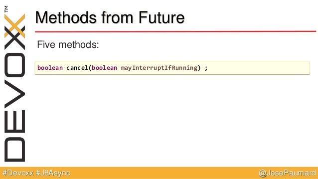 @JosePaumard#Devoxx #J8Async Methods from Future Five methods: boolean cancel(boolean mayInterruptIfRunning) ;