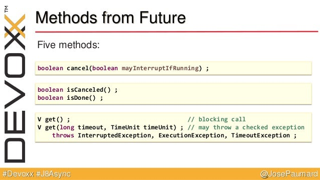 @JosePaumard#Devoxx #J8Async Methods from Future Five methods: boolean cancel(boolean mayInterruptIfRunning) ; boolean isC...