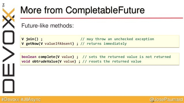 @JosePaumard#Devoxx #J8Async More from CompletableFuture Future-like methods: V join() ; // may throw an unchecked excepti...