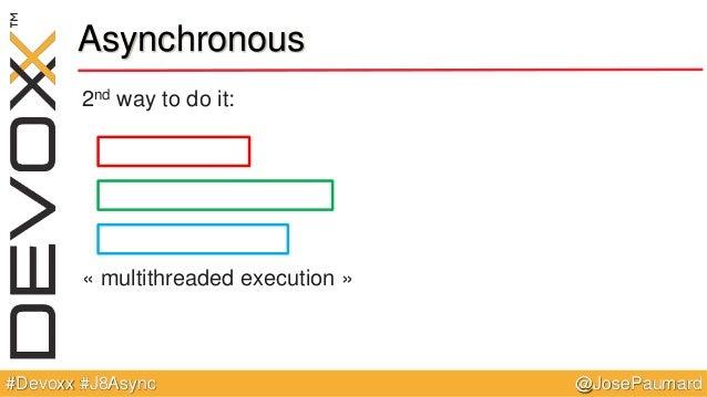 @JosePaumard#Devoxx #J8Async Asynchronous 2nd way to do it: « multithreaded execution »