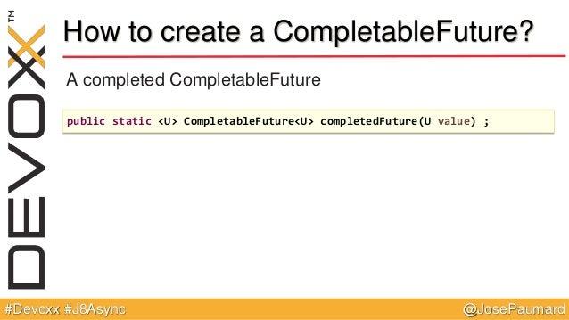 @JosePaumard#Devoxx #J8Async How to create a CompletableFuture? A completed CompletableFuture public static <U> Completabl...