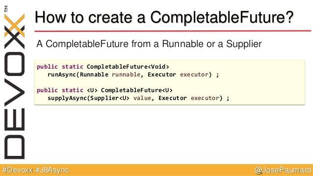 @JosePaumard#Devoxx #J8Async How to create a CompletableFuture? A CompletableFuture from a Runnable or a Supplier public s...
