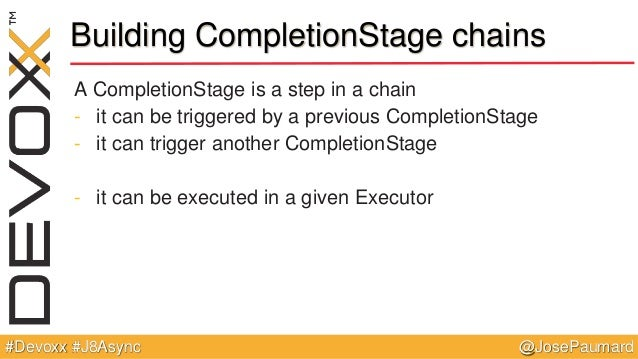 @JosePaumard#Devoxx #J8Async Building CompletionStage chains A CompletionStage is a step in a chain - it can be triggered ...