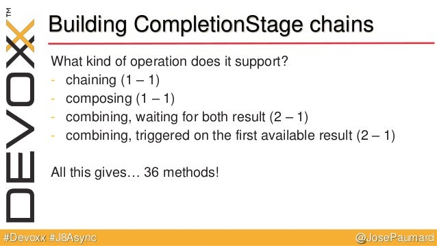 @JosePaumard#Devoxx #J8Async Building CompletionStage chains What kind of operation does it support? - chaining (1 – 1) - ...