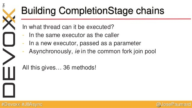 @JosePaumard#Devoxx #J8Async Building CompletionStage chains In what thread can it be executed? - In the same executor as ...