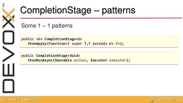 @JosePaumard#Devoxx #J8Async CompletionStage – patterns Some 1 – 1 patterns public <U> CompletionStage<U> thenApply(Functi...
