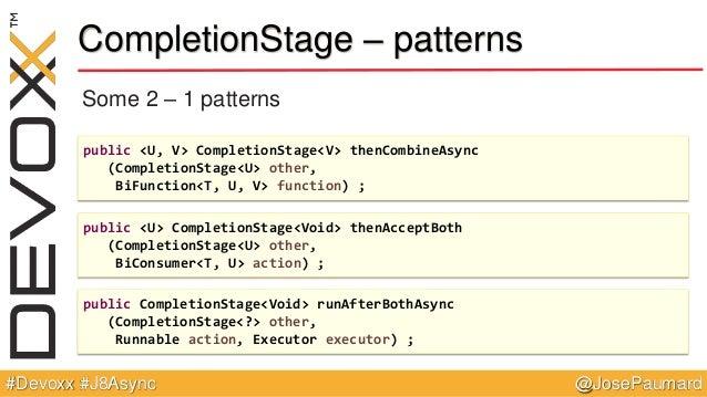 @JosePaumard#Devoxx #J8Async CompletionStage – patterns Some 2 – 1 patterns public <U, V> CompletionStage<V> thenCombineAs...