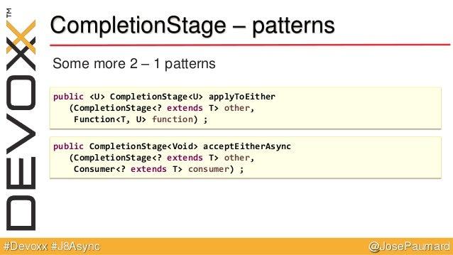 @JosePaumard#Devoxx #J8Async CompletionStage – patterns Some more 2 – 1 patterns public <U> CompletionStage<U> applyToEith...