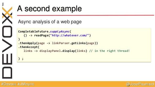 "@JosePaumard#Devoxx #J8Async A second example Async analysis of a web page CompletableFuture.supplyAsync( () -> readPage(""..."