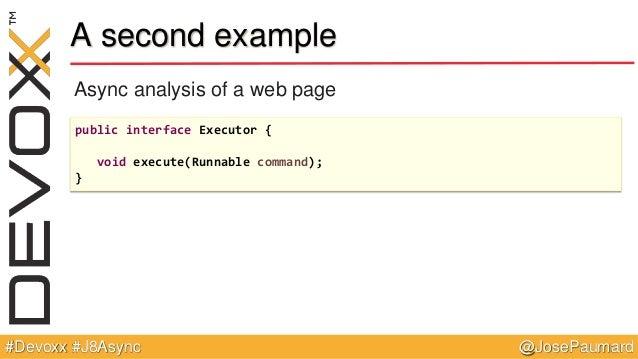 @JosePaumard#Devoxx #J8Async A second example Async analysis of a web page public interface Executor { void execute(Runnab...