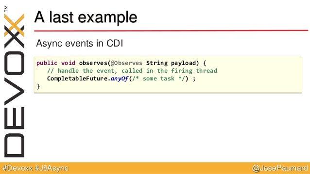 @JosePaumard#Devoxx #J8Async A last example Async events in CDI public void observes(@Observes String payload) { // handle...