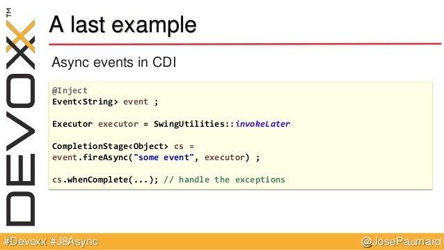 @JosePaumard#Devoxx #J8Async A last example Async events in CDI @Inject Event<String> event ; Executor executor = SwingUti...