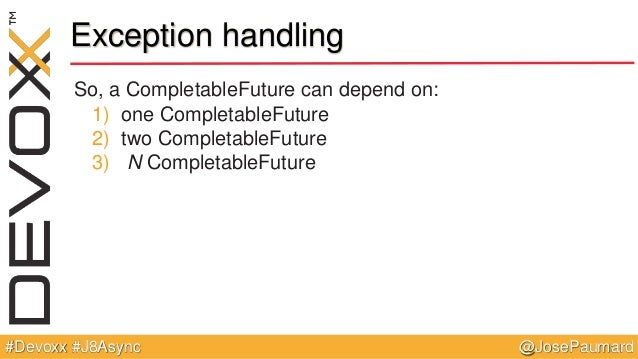 @JosePaumard#Devoxx #J8Async Exception handling So, a CompletableFuture can depend on: 1) one CompletableFuture 2) two Com...