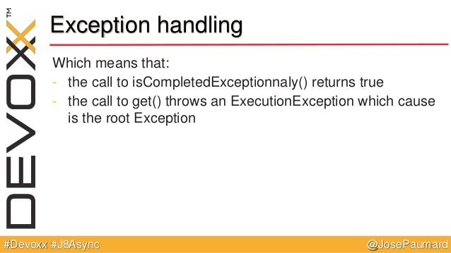 @JosePaumard#Devoxx #J8Async Exception handling Which means that: - the call to isCompletedExceptionnaly() returns true - ...
