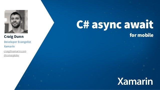 Craig Dunn Developer Evangelist Xamarin craig@xamarin.com @conceptdev C# async await for mobile