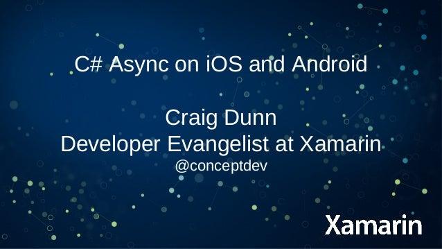C# Async on iOS and Android Craig Dunn Developer Evangelist at Xamarin @conceptdev