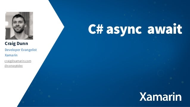 Craig Dunn Developer Evangelist Xamarin craig@xamarin.com @conceptdev C# async await
