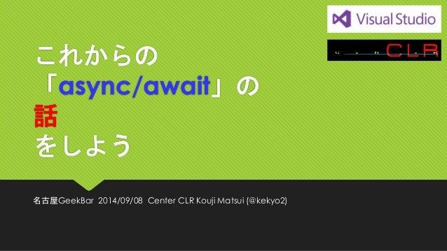 これからの 「async/await」の 話 をしよう  名古屋GeekBar2014/09/08Center CLR Kouji Matsui (@kekyo2)