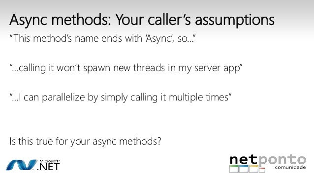 """Async methods: Your caller 's assumptions  """"This method's name ends with 'Async', so…""""  """"…calling it won't spawn new threa..."""