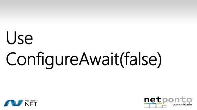 Use  ConfigureAwait(false)