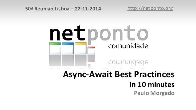 50ª Reunião Lisboa – 22-11-2014 http://netponto.org  Async-Await Best Practinces  in 10 minutes  Paulo Morgado