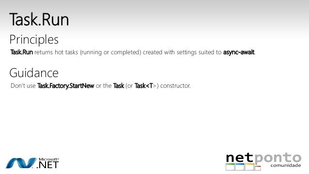 Task.Run  Principles  Task.Run returns hot tasks (running or completed) created with settings suited to async-await.  Guid...