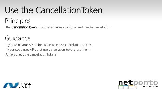 Use the CancellationToken  Principles  The CancellationToken structure is the way to signal and handle cancellation.  Guid...