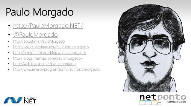 Paulo Morgado  • http://PauloMorgado.NET/  • @PauloMorgado  • http://about.me/PauloMorgado  • http://www.slideshare.net/Pa...