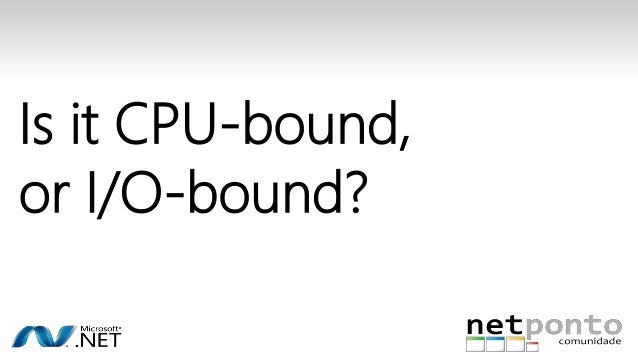 Is it CPU-bound,  or I/O-bound?