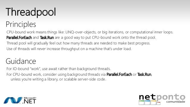 Threadpool  Principles  CPU-bound work means things like: LINQ-over-objects, or big iterations, or computational inner loo...