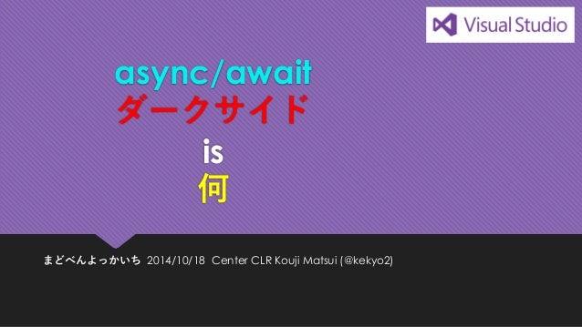 async/await ダークサイド is 何  まどべんよっかいち2014/10/18Center CLR Kouji Matsui (@kekyo2)