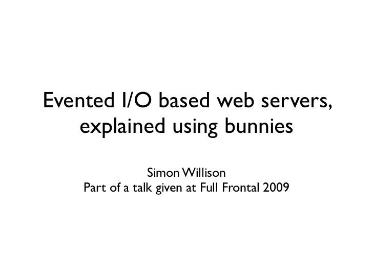 Evented I/O based web servers,    explained using bunnies                  Simon Willison     Part of a talk given at Full...