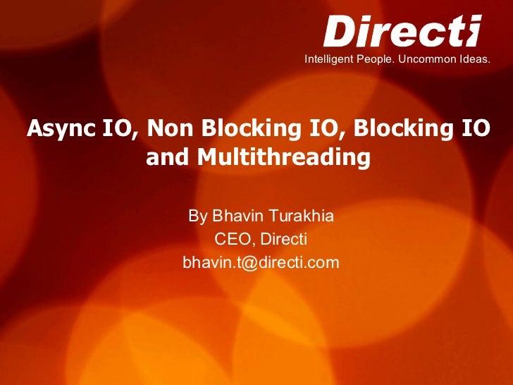 Async IO, Non Blocking IO, Blocking IO and Multithreading By Bhavin Turakhia CEO, Directi [email_address]