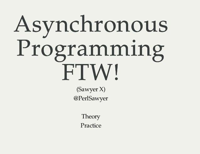 AsynchronousAsynchronous ProgrammingProgramming FTW!FTW!(Sawyer X) @PerlSawyer Theory Practice