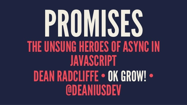 PROMISESTHE UNSUNG HEROES OF ASYNC IN JAVASCRIPT DEAN RADCLIFFE • OK GROW! • @DEANIUSDEV